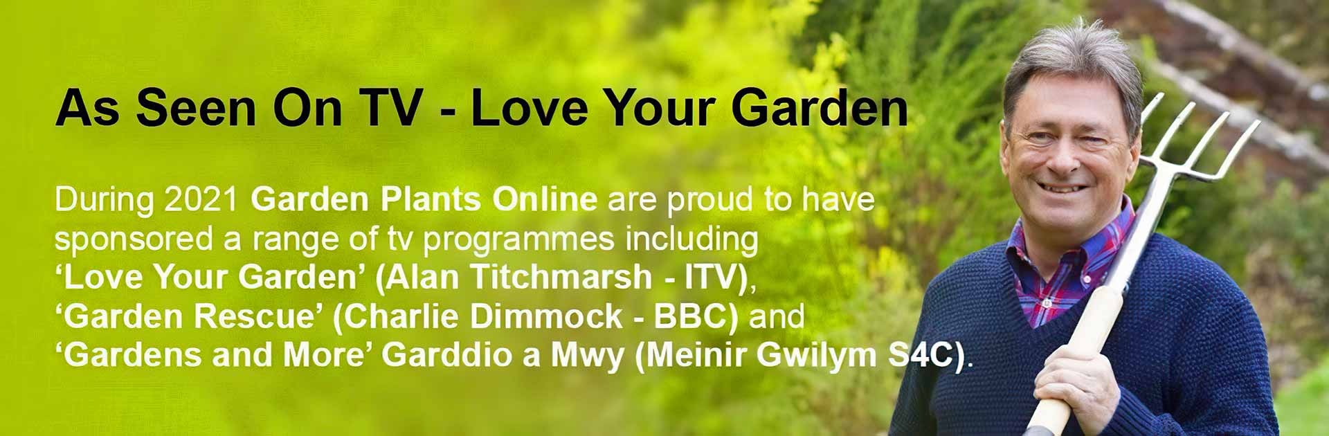 As Seen On TV - Love Your Garden. During 2021 Garden Plants Online are proud to have sponsored a range of tv programmes including 'Love Your Garden' (Alan Titchmarsh - ITV), 'Garden Rescue' (Charlie Dimmock - BBC) and 'Gardens and More' Garddio a Mwy (Meinir Gwilym S4C).